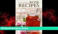 Read book  Easy   Elegant Rose Recipes  75+ Inspiring Uses for Rose Petals, Rose Water, Rose