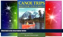 Must Have  Canoe Trips British Columbia: Essential Guidebook for Novice and Intermediate Canoeists