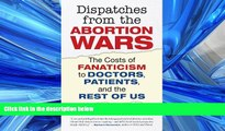 PDF Download Dispatches from the Abortion Wars: The Costs of Fanaticism to Doctors, Patients, and