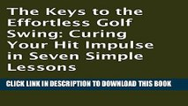 Read Now The Keys to the Effortless Golf Swing: Curing Your Hit Impulse in Seven Simple Lessons