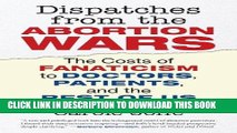 [PDF] FREE Dispatches from the Abortion Wars: The Costs of Fanaticism to Doctors, Patients, and