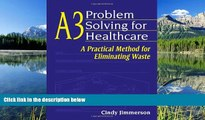 Read A3 Problem Solving for Healthcare: A Practical Method for Eliminating Waste FullBest Ebook