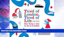 Big Sales  Tired of London, Tired of Life: One Thing a Day To Do in London  BOOOK ONLINE
