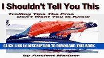 [PDF] I shouldn t Tell You This: Trolling Tips the Pros Don t Want You to Know (Fishing Tips from