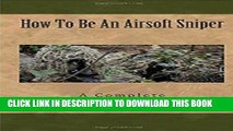 [PDF] Airsoft Sniper - A Complete Step-By-Step Training Guide Teaching Real Sniper Skills, Tactics