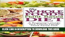Ebook The Whole Foods Plant Based Diet: A Beginner s Guide to a Whole Foods Plant Based Diet Free