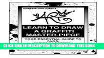 Ebook Learn To Draw A Graffiti Master-Piece: Your Essential Guide To Tags, Bubble Letters,