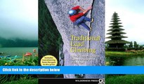 FREE DOWNLOAD  Traditional Lead Climbing: A Rock Climber s Guide to Taking the Sharp End of the