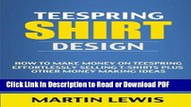 PDF Teespring Shirt Design: How to Make Money on Teespring Effortlessly Selling T-shirts Plus