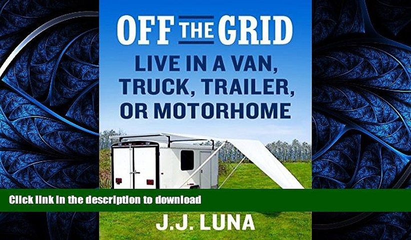 FAVORITE BOOK  OFF THE GRID: Live in a Van, Truck, Trailer, or Motorhome  PDF ONLINE