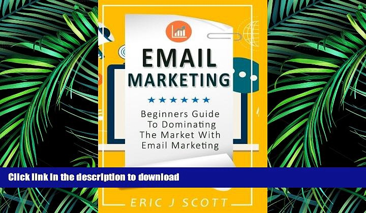 PDF ONLINE Email Marketing: Beginners Guide to dominating the market with Email Marketing
