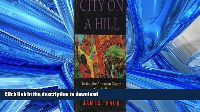 Read Book City On A Hill: Testing The America Dream At City College