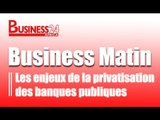 Business Matin /  Les enjeux de la privatisation des banques publiques