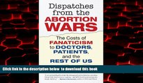 PDF [FREE] DOWNLOAD  Dispatches from the Abortion Wars: The Costs of Fanaticism to Doctors,