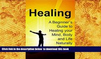 FREE PDF  Healing: A Beginner s Guide to Healing your Mind, Body and Life Naturally: (Healing,