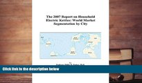 PDF [DOWNLOAD] The 2007 Report on Household Electric Kettles: World Market Segmentation by City