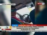 BT: Taxi driver na nasa viral video habang nakikipagtalo sa pasahero, humarap sa LTFRB