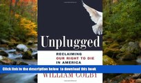 FREE [PDF] Unplugged: Reclaiming Our Right to Die in America William H. Colby BOOK ONLINE