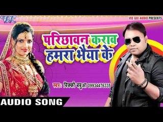Bhaiya Ke Parichhawan - Parichhawan Karawa Hamra Bhaiya Ke - Vicky Babaua - Bhojpuri Hot Songs 2017