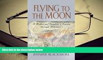Read Online FLYING TO THE MOON: A Mother and Daughter s Journey Through Alzheimer s Jennifer