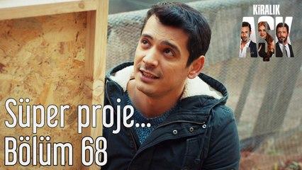 Kiralık Aşk 68. Bölüm Süper Proje