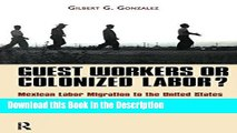 Read [PDF] Guest Workers or Colonized Labor?: Mexican Labor Migration to the United States New Ebook