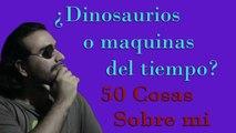 ¿Dinosaurios o Maquinas del Tiempo? 50 cosas sobre mi