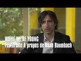 WHILE WE'RE YOUNG - FEATURETTE REALISATEUR - Ben Stiller, Naomi Watts, Amanda Seyfried