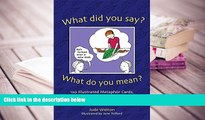 PDF [FREE] DOWNLOAD  What Did You Say? What Do You Mean?: 120 Illustrated Metaphor Cards, plus