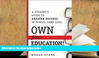 Read Online Own Your Education!: A Student s Guide to Greater Success in School (and Life) For