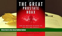 BEST PDF  The Great Prostate Hoax: How Big Medicine Hijacked the PSA Test and Caused a Public