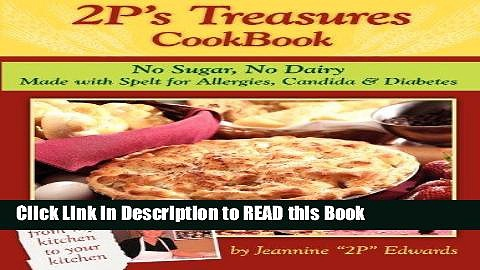 Read Book 2P s Treasures CookBook: No Sugar, No Dairy–Made with Spelt for Allergies, Candida