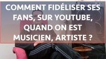 Comment fidéliser ses fans sur youtube artistes, musiciens