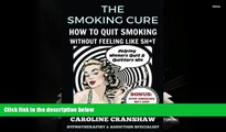 Read Online  The Smoking Cure: How To Quit Smoking Without Feeling Like Sh*t Caroline Cranshaw Pre
