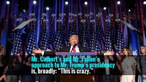 """Mr. Colbert's and Mr. Fallon's approach to Mr. Trump's presidency is, broadly: """"This is crazy."""""""