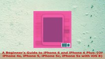 READ ONLINE  A Beginners Guide to iPhone 6 and iPhone 6 Plus Or iPhone 4s iPhone 5 iPhone 5c iPhone