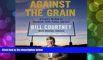 BEST PDF  Against the Grain: A Coach s Wisdom on Character, Faith, Family, and Love Bill Courtney