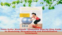 READ ONLINE  Foam Roller Workbook Illustrated StepbyStep Guide to Stretching Strengthening and