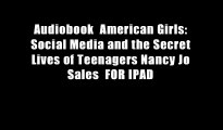 Audiobook  American Girls: Social Media and the Secret Lives of Teenagers Nancy Jo Sales  FOR IPAD