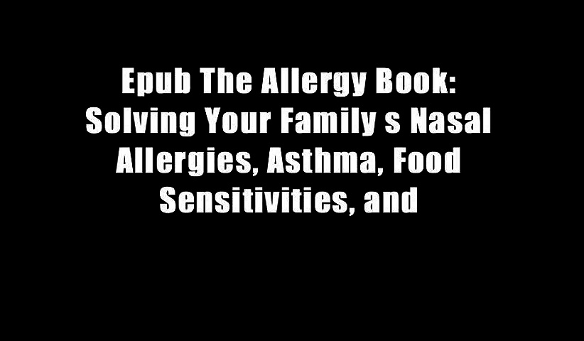 Epub The Allergy Book: Solving Your Family s Nasal Allergies, Asthma, Food Sensitivities, and