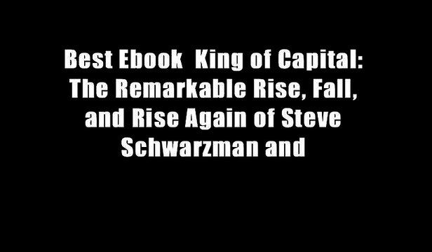 Best Ebook  King of Capital: The Remarkable Rise, Fall, and Rise Again of Steve Schwarzman and
