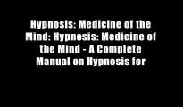 Hypnosis: Medicine of the Mind: Hypnosis: Medicine of the Mind - A Complete Manual on Hypnosis for