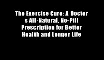 The Exercise Cure: A Doctor s All-Natural, No-Pill Prescription for Better Health and Longer Life