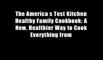 The America s Test Kitchen Healthy Family Cookbook: A New, Healthier Way to Cook Everything from