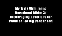 My Walk With Jesus Devotional Bible: 31 Encouraging Devotions for Children Facing Cancer and