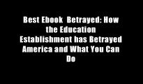 Best Ebook  Betrayed: How the Education Establishment has Betrayed America and What You Can Do
