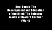 Best Ebook  The Development and Education of the Mind: The Selected Works of Howard Gardner (World