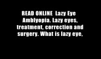 READ ONLINE  Lazy Eye   Amblyopia. Lazy eyes, treatment, correction and surgery. What is lazy eye,