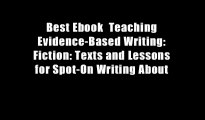 Best Ebook  Teaching Evidence-Based Writing: Fiction: Texts and Lessons for Spot-On Writing About