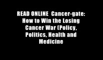 READ ONLINE  Cancer-gate: How to Win the Losing Cancer War (Policy, Politics, Health and Medicine